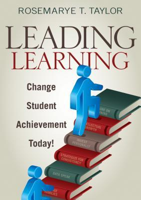 Leading Learning: Change Student Achievement Today! Rosemarye T. Taylor