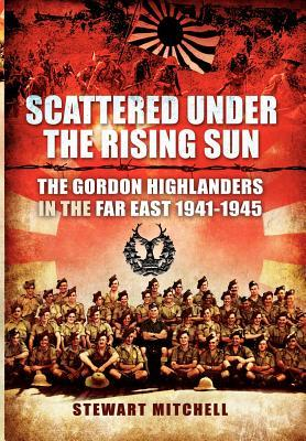 Scattered Under the Rising Sun: The Gordon Highlanders in the Far East 1941-1945  by  Stewart Mitchell