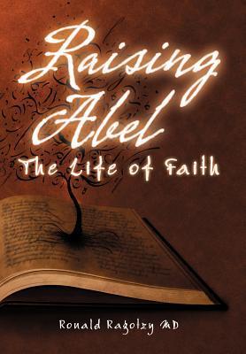 Raising Abel: The Life of Faith  by  Ronald Ragotzy