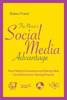 The Nurses Social Media Advantage: How Making Connections and Sharing Ideas Can Enhance Your Nursing Practice  by  Rob Fraser