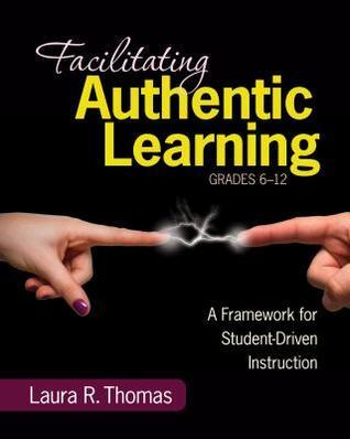 Facilitating Authentic Learning, Grades 6-12: A Framework for Student-Driven Instruction  by  Laura L.R. Thomas