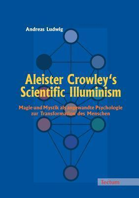 Aleister Crowleys Scientific Illuminism  by  Andreas Ludwig