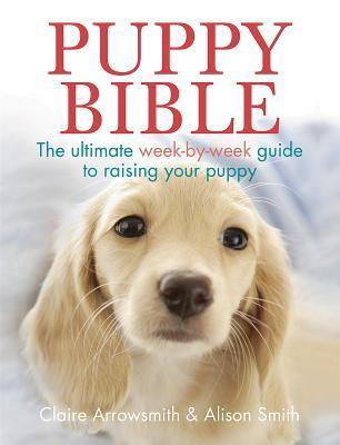 Puppy Bible: The Ultimate Week-By-Week Guide to Raising Your Puppy  by  Claire Arrowsmith