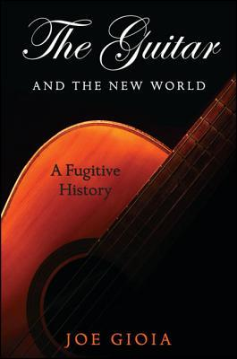 The Guitar and the New World: A Fugitive History Joe Gioia