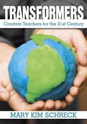 Transformers: Creative Teachers for the 21st Century  by  Mary K Schreck