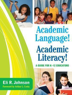 Academic Language! Academic Literacy!: A Guide for K 12 Educators  by  Eli R. Johnson