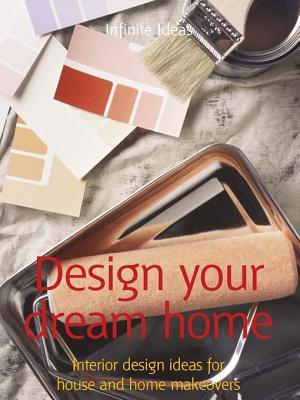 Design Your Dream Home: Interior Design Ideas for House and Home Makeovers Infinite Ideas
