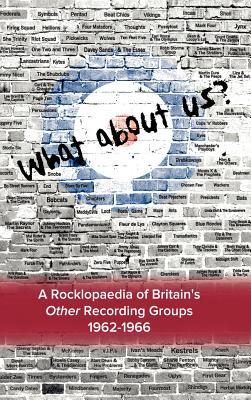 What about Us ? a Rocklopaedia of Britians Other Recording Groups, 1962-1966 Bruce Welsh