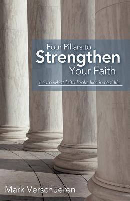 Four Pillars to Strengthen Your Faith: Learn What Faith Looks Like in Real Life Mark Verschueren