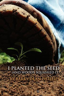 I Planted the Seed Barry D. Phillips