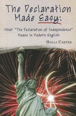 The Declaration Made Easy: What the Declaration of Independence Means in Modern English  by  Holli Carter