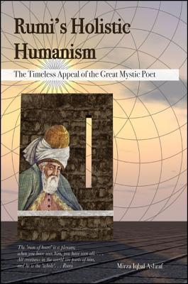 Rumis Holistic Humanism: The Timeless Appeal of the Great Mystic Poet  by  Mirza Iqbal Ashraf