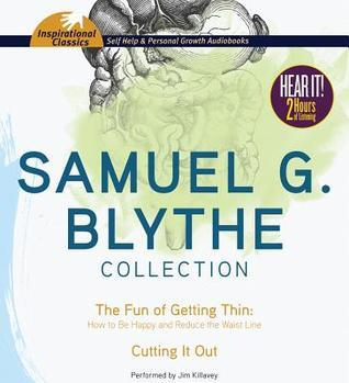 Samuel G. Blythe Collection: The Fun of Getting Thin: How to Be Happy and Reduce the Waist Line, Cutting It Out Samuel G. Blythe
