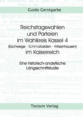 Reichstagswahlen Und Parteien Im Wahlkreis Kassel 4 (Eschwege - Schmalkalden - Witzenhausen) Im Kaiserreich  by  Guido Gerstgarbe