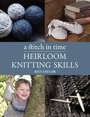 A Stitch in Time: Heirloom Knitting Skills Rita Taylor
