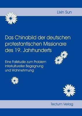 Das Chinabild Der Deutschen Protestantischen Missionare Des 19. Jahrhunderts Lixin Sun