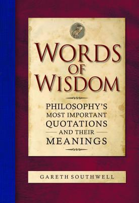 Words of Wisdom: Philosophys Most Important Quotations and Their Meanings Gareth Southwell