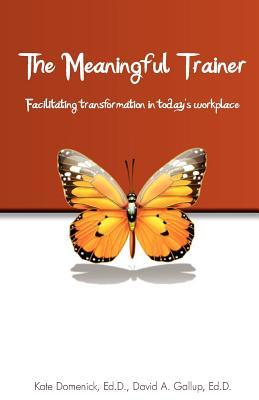 The Meaningful Trainer: Facilitating Transformation in Todays Workplace  by  Kate Domenick