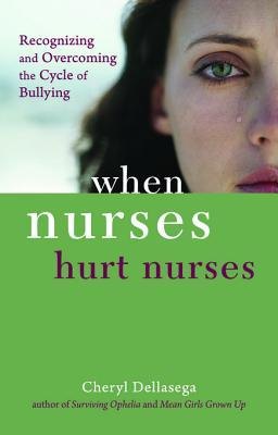 When Nurses Hurt Nurses: Overcoming the Cycle of Nurse Bullying  by  Cheryl Dellasega
