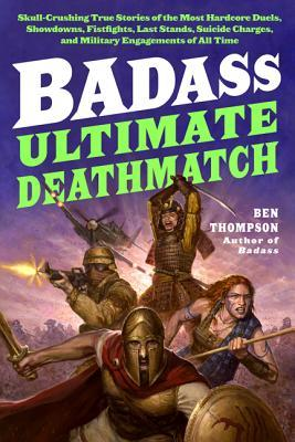 Badass: Ultimate Deathmatch: Skull-Crushing True Stories of the Most Hardcore Duels, Showdowns, Fistfights, Last Stands, Suicide Charges, and Military Engagements of All Time  by  Ben Thompson