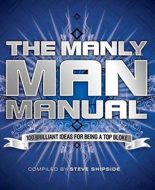 Manly Man Manual: 100 Brilliant Ideas for Being a Really Top Bloke Steve Shipside