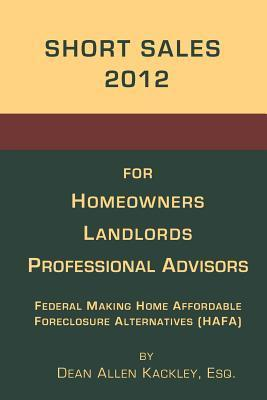 Short Sales 2012: For Homeowners Landlords Professional Advisors Dean Allen Kackley