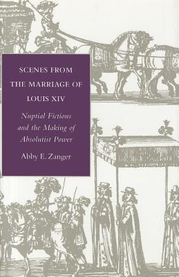 Scenes from the Marriage of Louis XIV: Nuptial Fictions and the Making of Absolutist Power  by  Abby Zanger