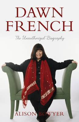 Dawn French: The Unauthorized Biography  by  Alison Bowyer