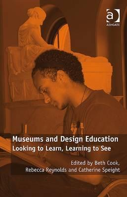 Museums and Design Education: Looking to Learn, Learning to See. Edited Beth Cook, Catherine Speight and Rebecca Reynolds by Beth Cook