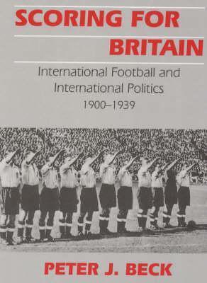 Scoring for Britain: International Football and International Politics, 1900-1939  by  Peter Beck