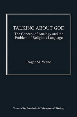 Talking about God: The Concept of Analogy and the Problem of Religious Language. Roger M. White  by  Roger M. White