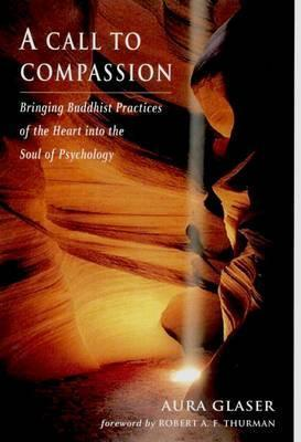 A Call to Compassion: Bringing Buddhist Practices of the Heart Into the Soul of Psychology Aura Glaser