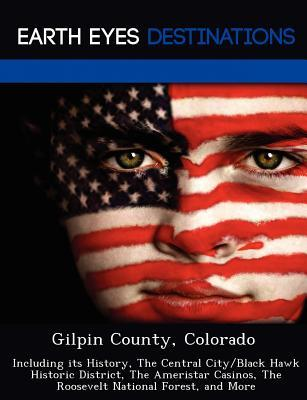 Gilpin County, Colorado: Including Its History, the Central City/Black Hawk Historic District, the Ameristar Casinos, the Roosevelt National Forest, and More Johnathan Black