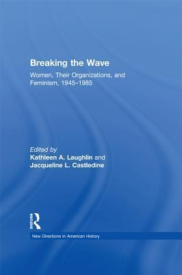 Breaking the Wave: Women, Their Organizations, and Feminism, 1945 1985 Kathleen A. Laughlin
