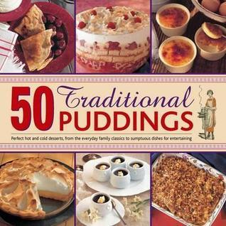 50 Traditional Puddings: Perfect Hot and Cold Desserts, from the Everyday Family Classics to Sumptuous Dishes for Entertaining  by  Jenni Fleetwood
