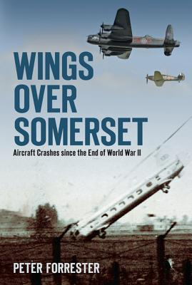 Wings Over Somerset: Aircraft Crashes Since the End of World War II Peter Forrester