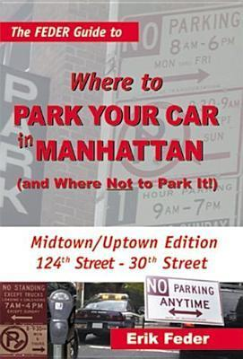 The Feder Guide to Where to Park Your Car in Manhattan: And Where Not to Park It! Erik Feder