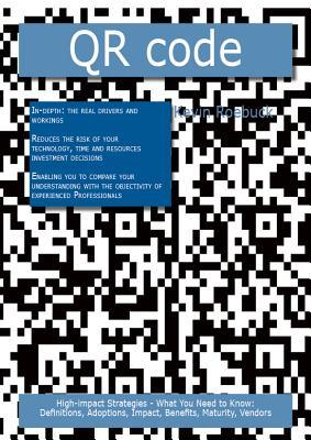 Qr Code: High-Impact Strategies - What You Need to Know: Definitions, Adoptions, Impact, Benefits, Maturity, Vendors  by  Kevin Roebuck