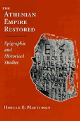 The Athenian Empire Restored: Epigraphic and Historical Studies Harold Mattingly