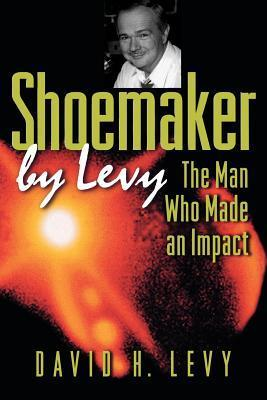Shoemaker  by  Levy: The Man Who Made an Impact by David H. Levy