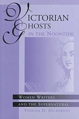 Victorian Ghosts in the Noontide: Women Writers and the Supernatural Vanessa D. Dickerson