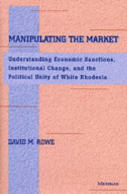 Manipulating the Market: Understanding Economic Sanctions, Institutional Change, and the Political Unity of White Rhodesia David M. Rowe