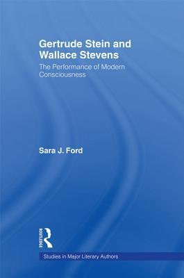 Gertrude Stein and Wallace Stevens: The Performance of Modern Consciousness Sara J Ford