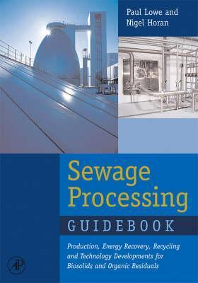 Sewage Processing Guidebook: Production, Energy Recovery, Recycling and Technology Developments for Biosolids and Organic Residuals  by  Nigel J. Horan