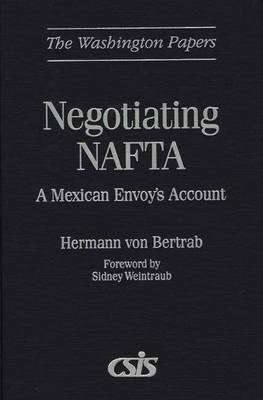 Negotiating NAFTA: A Mexican Envoys Account  by  Hermann von Bertrab