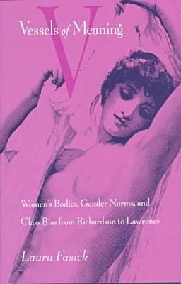 Vessels of Meaning: Womens Bodies, Gender Norms, and Class Bias from Richardson to Lawrence  by  Laura Fasick