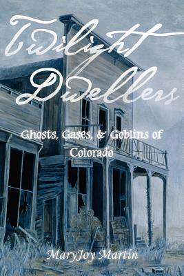 Twilight Dwellers: Ghosts, Gases, & Goblins of Colorado  by  MaryJoy Martin