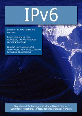 Ipv6: High-Impact Technology - What You Need to Know: Definitions, Adoptions, Impact, Benefits, Maturity, Vendors Kevin Roebuck