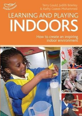 Learning and Playing Indoors: An Essential Guide to Creating an Inspiring Indoor Environment Terry Gould