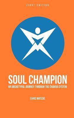 Soul Champion: An Archetypal Journey Through the Chakra System  by  MR Chris Matesic